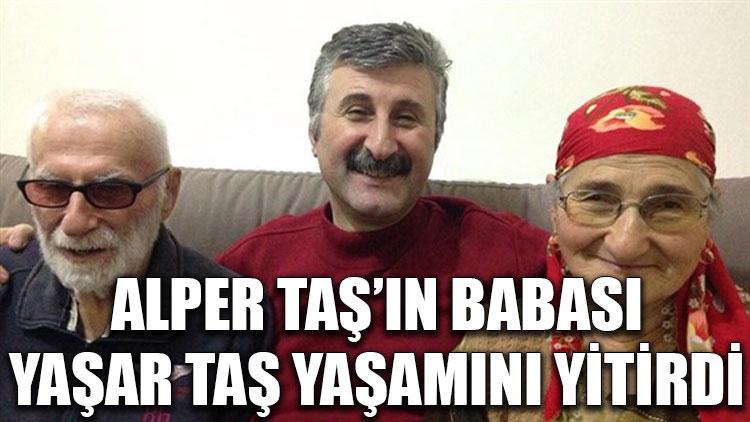 Alper Taş'ın babası Yaşar Taş yaşamını yitirdi
