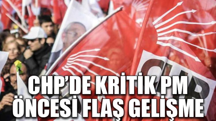 CHP'de kritik PM öncesi flaş gelişme
