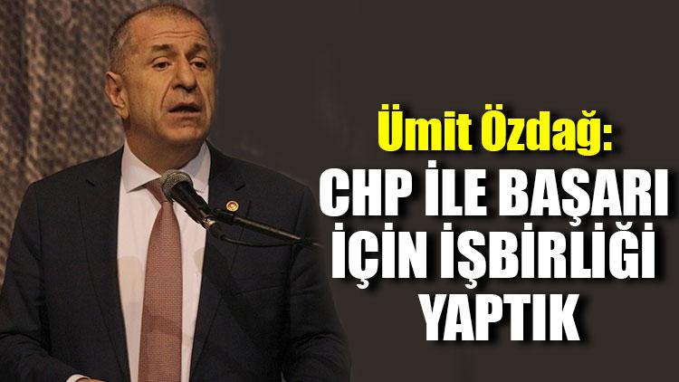Ümit Özdağ: CHP ile başarı için işbirliği yaptık