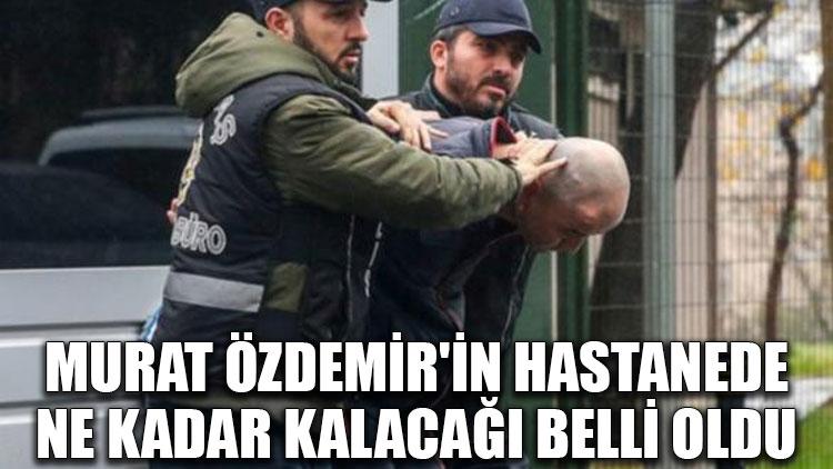 Murat Özdemir'in hastanede ne kadar kalacağı belli oldu
