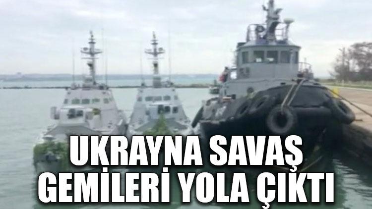 Ukrayna savaş gemileri yola çıktı