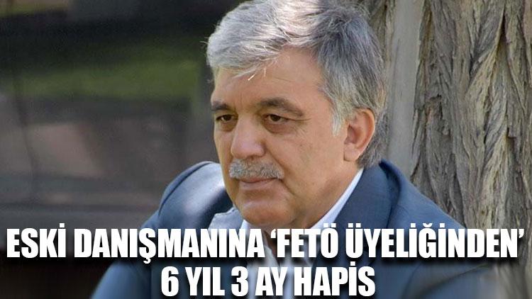 Gül'ün eski danışmanına 'FETÖ üyeliğinden' 6 yıl 3 ay hapis