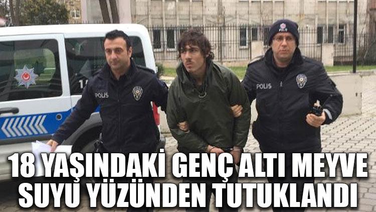18 yaşındaki genç altı meyve suyu yüzünden tutuklandı