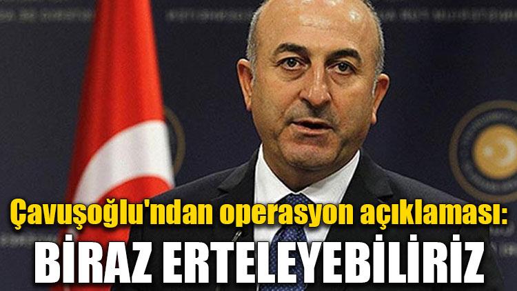 Çavuşoğlu'ndan operasyon açıklaması: Biraz erteleyebiliriz...