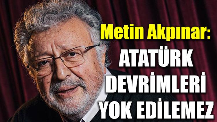 Metin Akpınar: Atatürk devrimleri yok edilemez