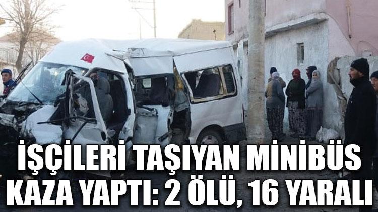 İşçileri taşıyan minibüs kaza yaptı: 2 ölü, 16 yaralı