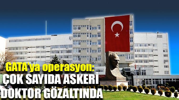 GATA'ya operasyon: Çok sayıda askeri doktor gözaltında