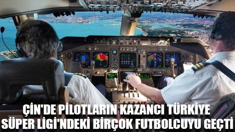 Çin'de pilotların kazancı Türkiye Süper Ligi'ndeki birçok futbolcuyu geçti