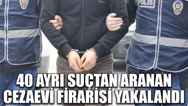 40 ayrı suçtan aranan cezaevi firarisi yakalandı