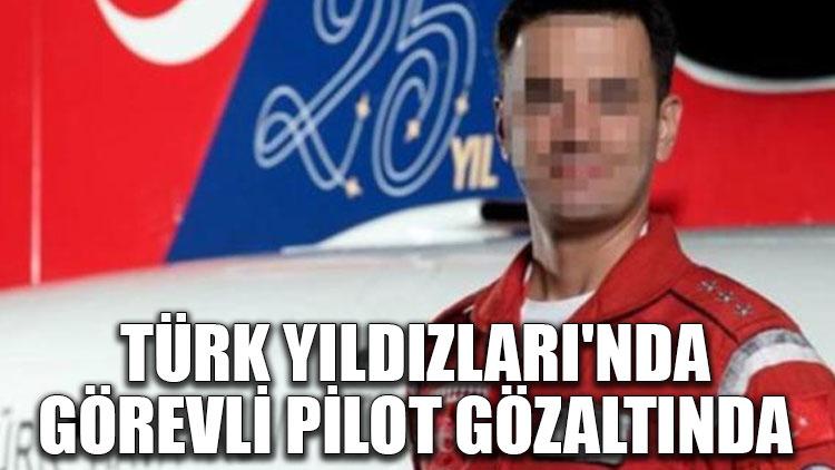 Türk Yıldızları'nda görevli pilot gözaltında