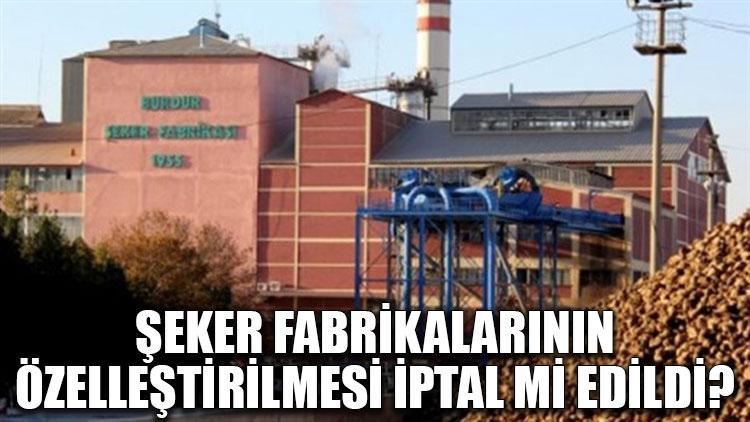 Şeker fabrikalarının özelleştirilmesi iptal mi edildi?