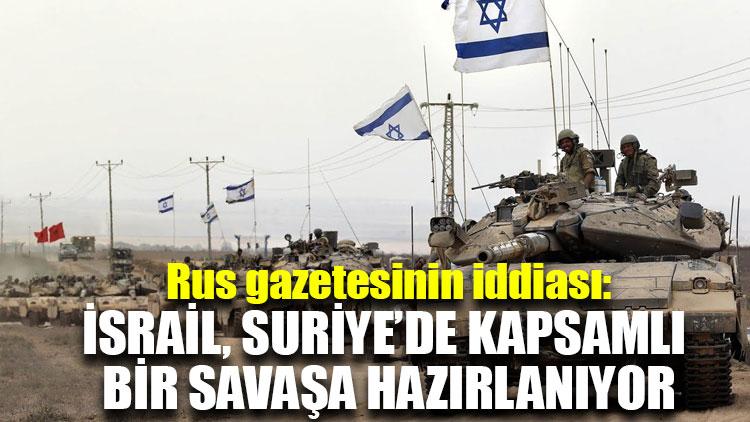 Rus gazetesinin iddiası: İsrail, Suriye'de kapsamlı bir savaşa hazırlanıyor