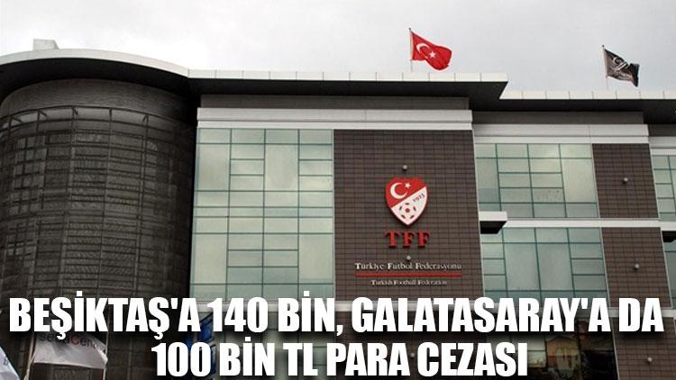 PFDK'dan Beşiktaş'a 140 bin, Galatasaray'a da 100 bin TL para cezası