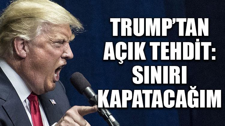 Trump'tan açık tehdit: Sınırı kapatacağım