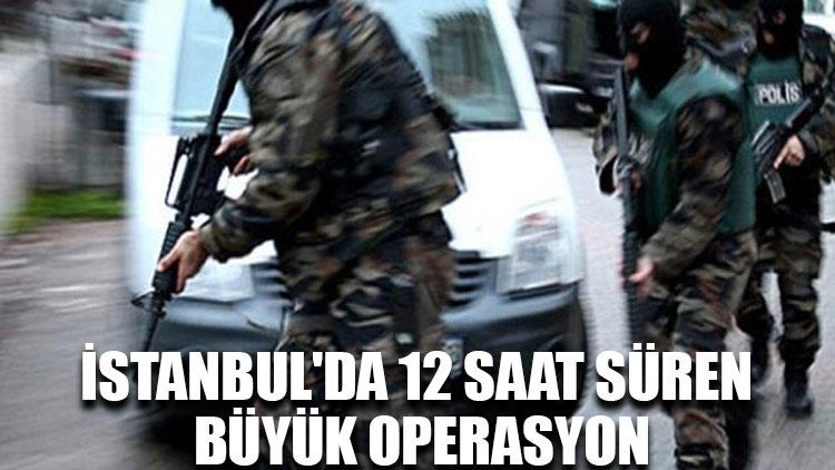 İstanbul'da 12 saat süren büyük operasyon