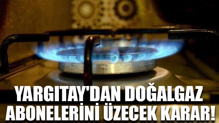 Yargıtay'dan doğalgaz abonelerini üzecek karar!