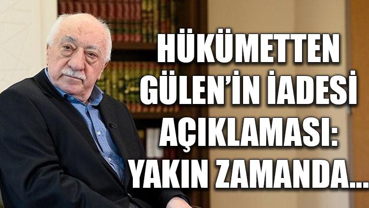 Hükümetten 'Fethullah Gülen'in iadesi' açıklaması: Yakın zamanda...