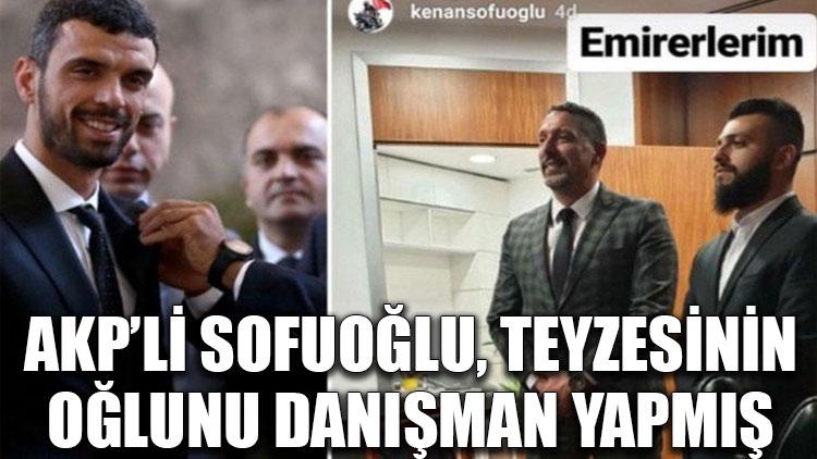AKP'li Sofuoğlu, teyzesinin oğlunu danışman yapmış