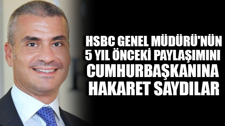 HSBC Genel Müdürü'nün 5 yıl önceki paylaşımını Cumhurbaşkanına hakaret saydılar
