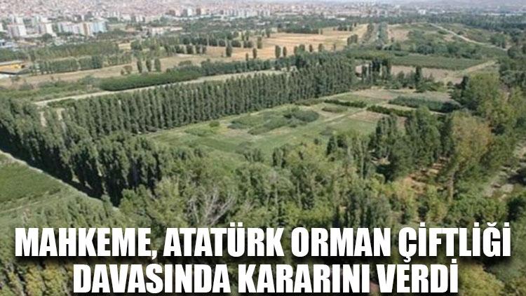 Mahkeme, Atatürk Orman Çiftliği davasında kararını verdi