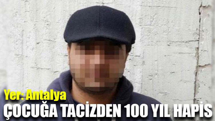Yer: Antalya... Çocuğa tacizden 100 yıl hapis