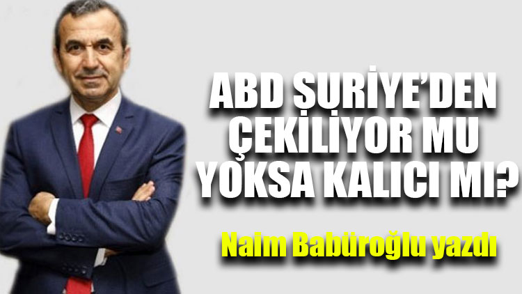 """Naim Babüroğlu yazdı...""""ABD Suriye'den çekiliyor mu yoksa kalıcı mı?"""""""