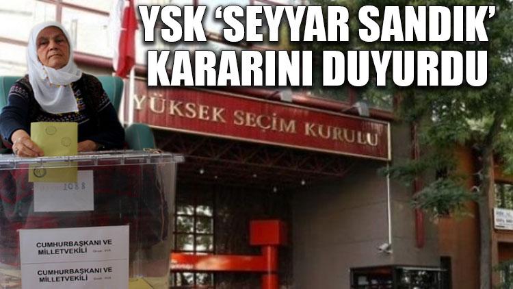 YSK 'seyyar sandık' kararını duyurdu