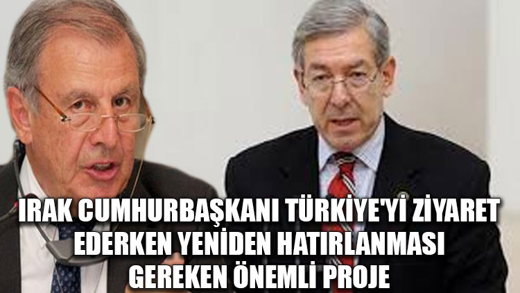 Irak Cumhurbaşkanı Türkiye'yi ziyaret ederken yeniden hatırlanması gereken önemli proje