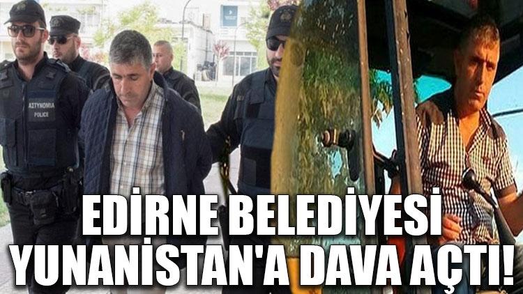 Edirne Belediyesi, Yunanistan'a dava açtı!