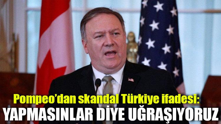 Pompeo'dan skandal Türkiye ifadesi: Yapmasınlar diye uğraşıyoruz