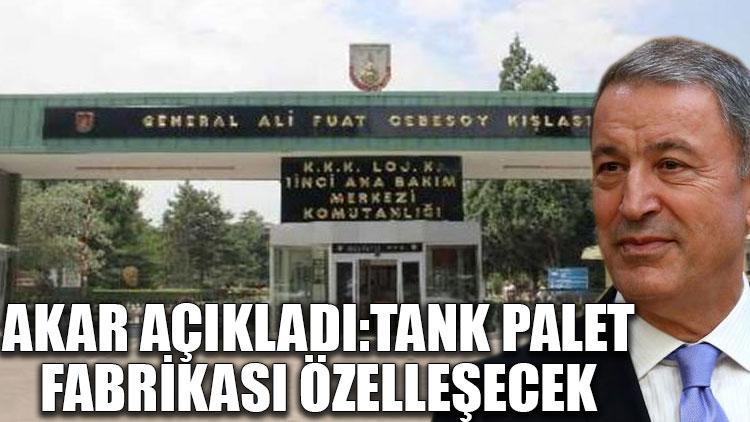 Akar açıkladı: Tank Palet Fabrikası özelleşecek