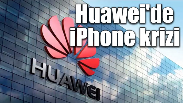 Huawei'de iPhone krizi