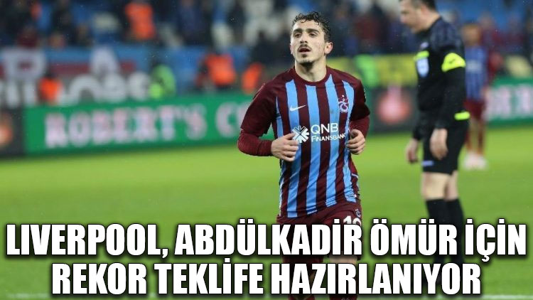Liverpool, Abdülkadir Ömür için Trabzonspor'a rekor teklife hazırlanıyor