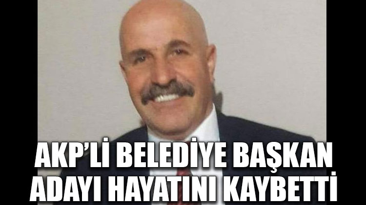 AKP'li belediye başkan adayı hayatını kaybetti