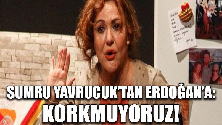 Sumru Yavrucuk'tan Erdoğan'a: Korkmuyoruz!