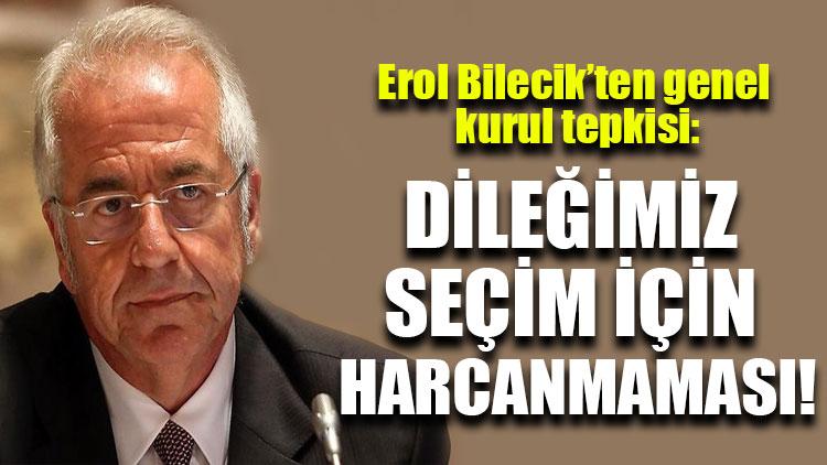 Erol Bilecik'ten genel kurul tepkisi: Dileğimiz seçim için harcanmaması!