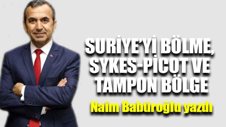 """Naim Babüroğlu yazdı...""""Suriye'yi bölme, Sykes-Picot ve Tampon Bölge"""""""