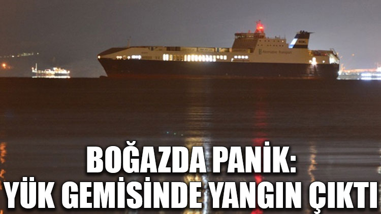 Boğazda panik: Yük gemisinde yangın çıktı
