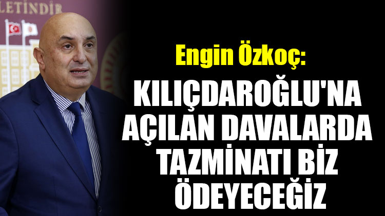 Engin Özkoç: Kılıçdaroğlu'na açılan davalarda tazminatı biz ödeyeceğiz