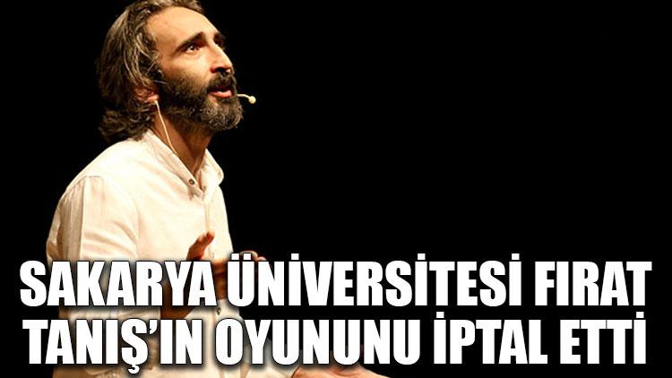 Sakarya Üniversitesi, Fırat Tanış'ın oyununu iptal etti