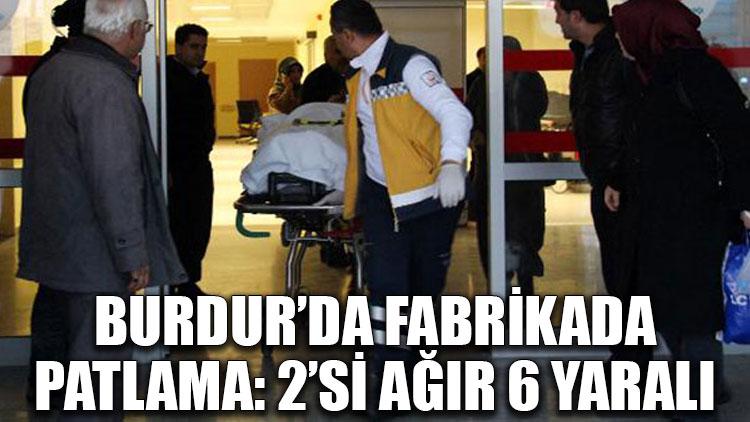 Burdur'da fabrikada patlama: 2'si ağır 6 yaralı