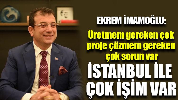 Ekrem İmamoğlu: İstanbul ile çok işim var