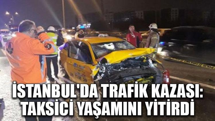 İstanbul'da trafik kazası: Taksici yaşamını yitirdi