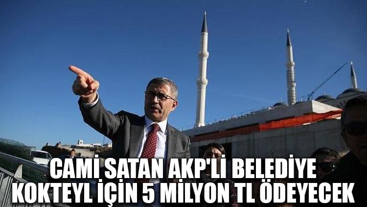 Cami satan AKP'li belediye kokteyl için 5 milyon TL ödeyecek