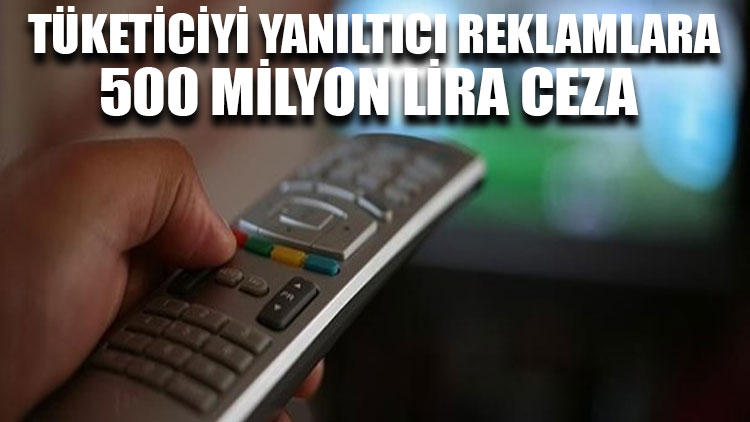 Tüketiciyi yanıltıcı reklamlara 500 milyon lira ceza