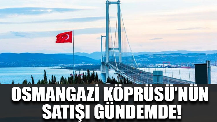 Osmangazi Köprüsü'nün satışı gündemde!