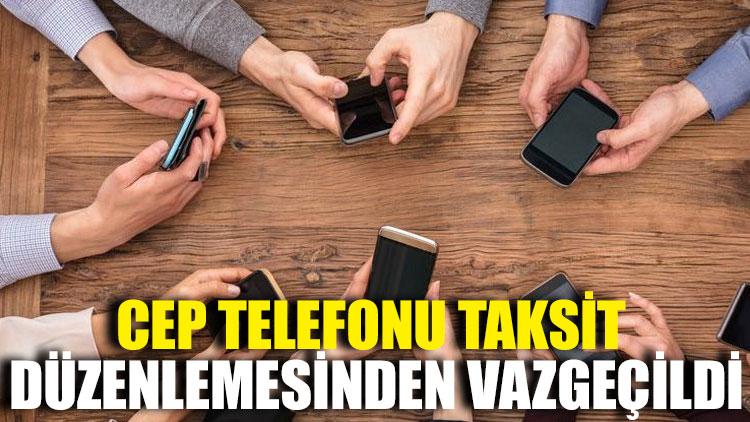 Cep telefonu taksit düzenlemesinden vazgeçildi
