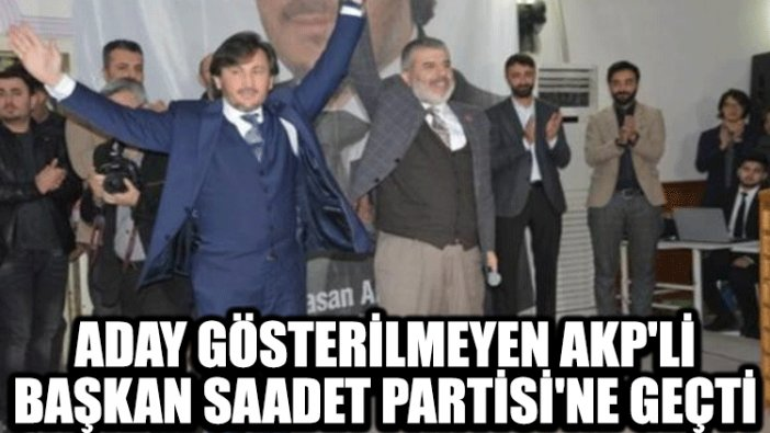 Aday gösterilmeyen AKP'li başkan Saadet Partisi'ne geçti