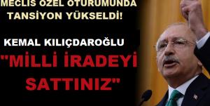 Meclis Özel Oturumunda Konuşan Kemal Kılıçdaroğlu: Milli İradeyi Sattınız!