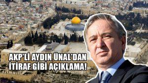 AKP'li Aydın Ünal: Kudüs, Müslümanların elinde olsaydı, Mekke gibi…